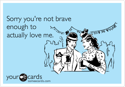 Sorry you're not brave  enough to  actually love me.