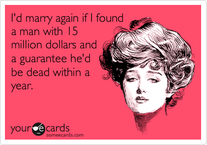 I'd marry again if I found a man with 15 million dollars and a guarantee he'd be dead within a year.