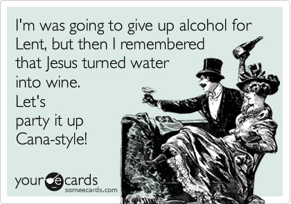 I'm was going to give up alcohol for Lent, but then I remembered that Jesus turned water into wine.  Let's party it up Cana-style!