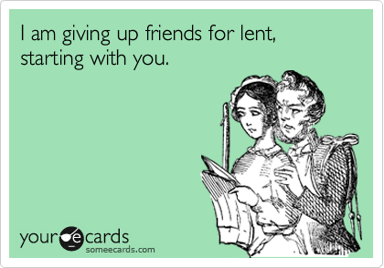 I am giving up friends for lent, starting with you.