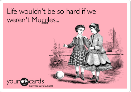 Life wouldn't be so hard if we weren't Muggles...