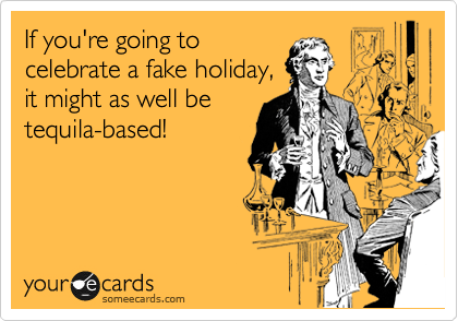 If you're going to  celebrate a fake holiday,  it might as well be tequila-based!