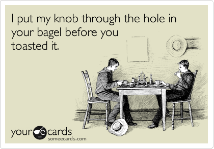 I put my knob through the hole in your bagel before you toasted it.