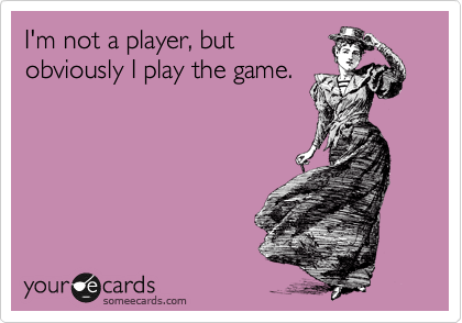 I'm not a player, but obviously I play the game.