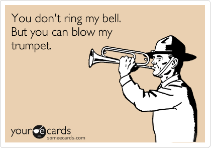 You don't ring my bell. But you can blow my trumpet.