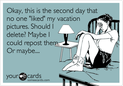 """Okay, this is the second day that no one """"liked"""" my vacation pictures. Should I delete? Maybe I could repost them. Or maybe...."""