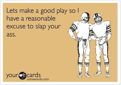Lets make a good play so I have a reasonable excuse to slap your ass.