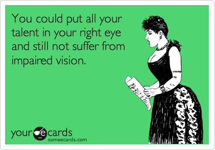 You could put all your talent in your right eye and still not suffer from impaired vision.