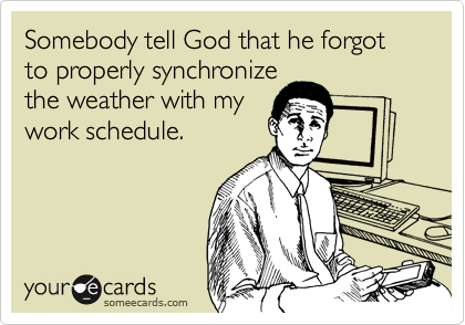 Somebody tell God that he forgot to properly synchronize the weather with my work schedule.