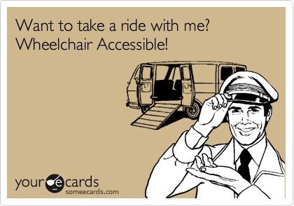 Want to take a ride with me? Wheelchair Accessible!