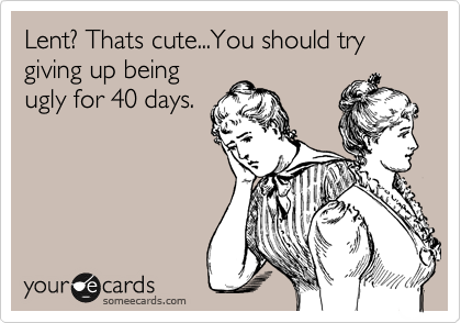 Lent? Thats cute...You should try giving up being ugly for 40 days.