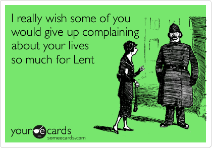 I really wish some of you  would give up complaining about your lives  so much for Lent