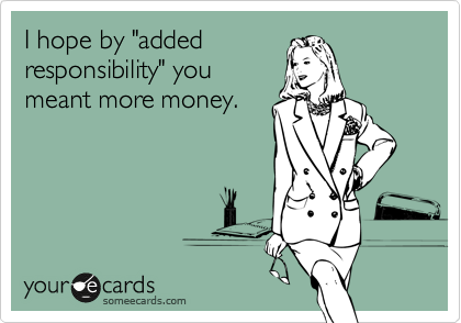 """I hope by """"added responsibility"""" you meant more money."""