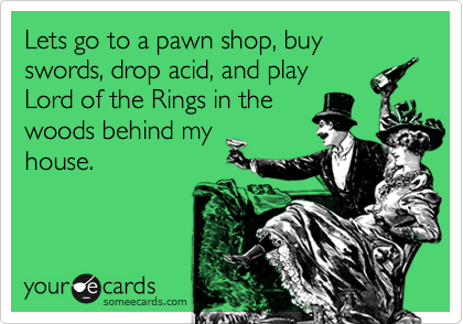 Lets go to a pawn shop, buy swords, drop acid, and play Lord of the Rings in the woods behind my house.