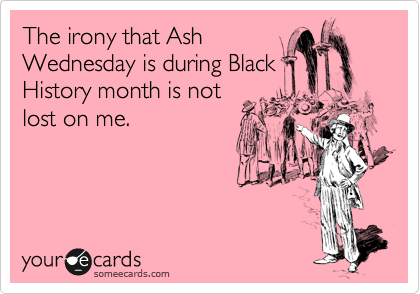 The irony that ash wednesday is during black history month is not the irony that ash wednesday is during black history month is not lost on me m4hsunfo