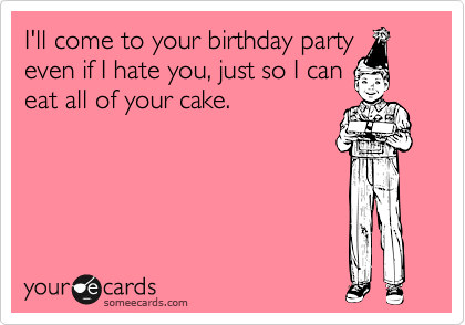 I'll come to your birthday party even if I hate you, just so I can eat all of your cake.