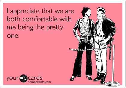 I appreciate that we are both comfortable with me being the pretty one.