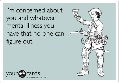 I'm concerned about you and whatever mental illness you have that no one can figure out.