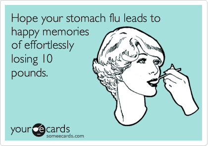 Hope your stomach flu leads to happy memories of effortlessly losing 10 pounds.