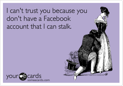 I can't trust you because you don't have a Facebook account that I can stalk.