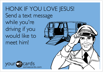 HONK IF YOU LOVE JESUS!  Send a text message  while you're  driving if you would like to meet him!