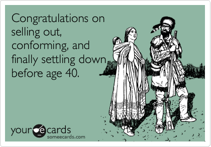 Congratulations on  selling out, conforming, and finally settling down before age 40.