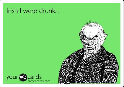 Irish I were drunk...