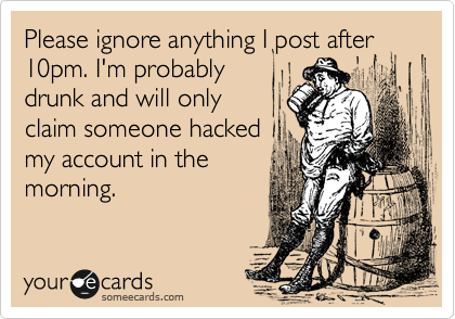 Please ignore anything I post after 10pm. I'm probably drunk and will only claim someone hacked my account in the morning.