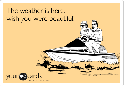 The weather is here,  wish you were beautiful!