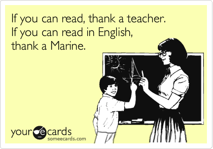 If you can read, thank a teacher. If you can read in English, thank a Marine.