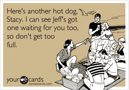 Here's another hot dog, Stacy. I can see Jeff's got one waiting for you too, so don't get too full.