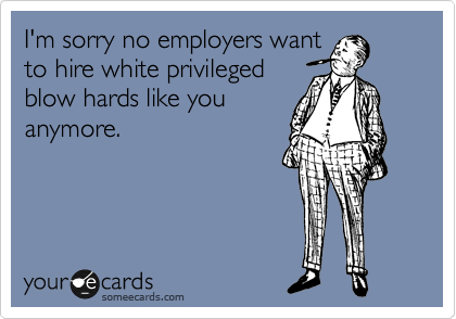 I'm sorry no employers want to hire white privileged blow hards like you anymore.