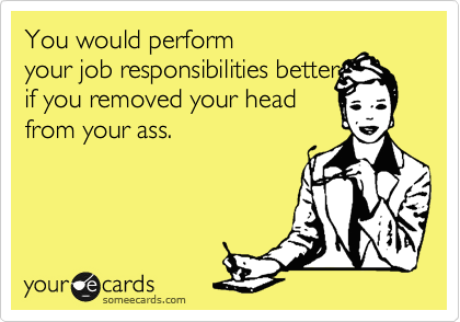 You would perform your job responsibilities better if you removed your head from your ass.