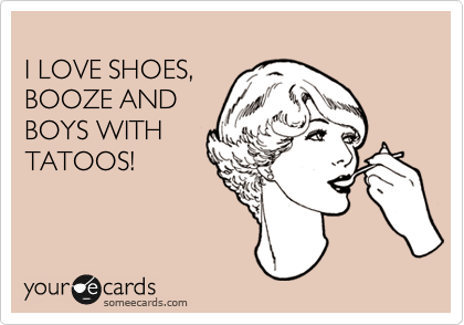 I LOVE SHOES,  BOOZE AND BOYS WITH TATOOS!