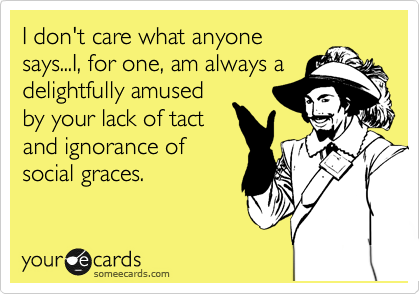 I don't care what anyone says...I, for one, am always a delightfully amused by your lack of tact and ignorance of social graces.