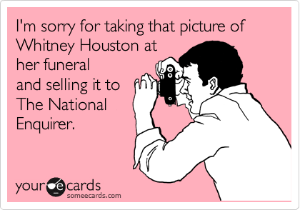 I'm sorry for taking that picture of Whitney Houston at her funeral and selling it to  The National Enquirer.