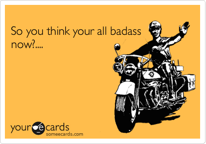 So you think your all badass now?....