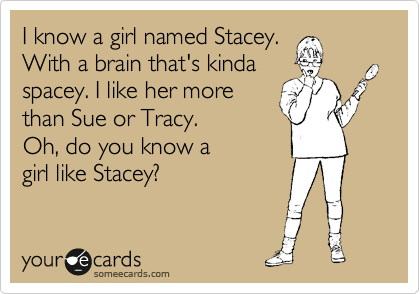 I know a girl named Stacey. With a brain that's kinda spacey. I like her more  than Sue or Tracy. Oh, do you know a  girl like Stacey?