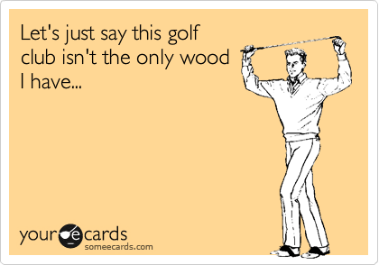 Let's just say this golf club isn't the only wood I have...