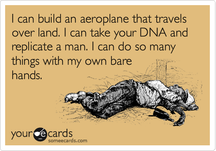 I can build an aeroplane that travels over land. I can take your DNA and replicate a man. I can do so many things with my own bare hands.