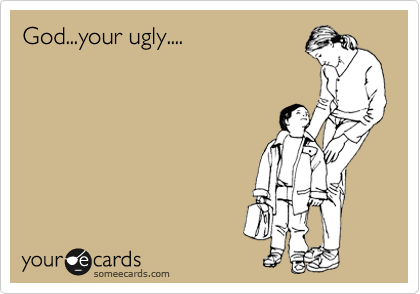 God...your ugly....