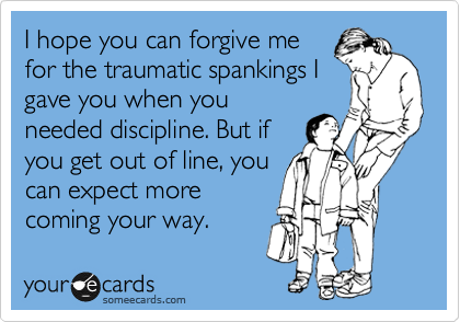 I hope you can forgive me for the traumatic spankings I gave you when you needed discipline. But if you get out of line, you can expect more coming your way.