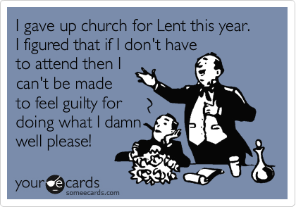 I gave up church for Lent this year.  I figured that if I don't have to attend then I can't be made to feel guilty for doing what I damn well please!