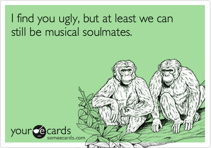 I find you ugly, but at least we can still be musical soulmates.