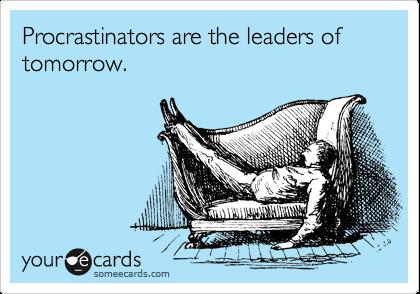 Procrastinators are the leaders of tomorrow.