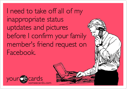 I need to take off all of my inappropriate status uptdates and pictures before I confirm your family member's friend request on Facebook.