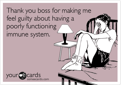 Thank you boss for making me feel guilty about having a poorly functioning immune system.