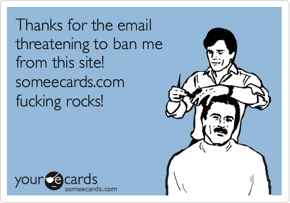 Thanks for the emailthreatening to ban me from this site!someecards.comfucking rocks!