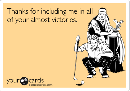 Thanks for including me in allof your almost victories.