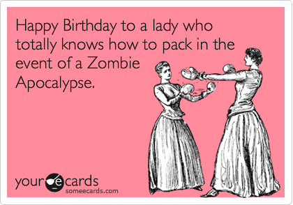 Happy Birthday to a lady who totally knows how to pack in the event of a Zombie Apocalypse.